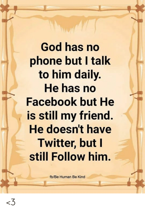 Facebook, God, and Memes: God has no  phone but I talk  to him daily.  He has no  Facebook but He  is still my friend  He doesn't have  Twitter, but I  still Follow him.  fb/Be Human Be Kind <3