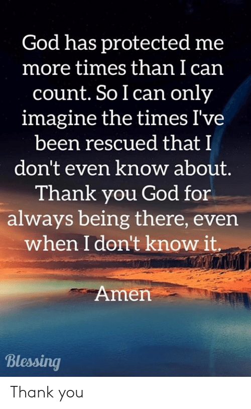Being There: God has protected me  more times than I can  count. So I can only  imagine the times I've  been rescued that I  don't even know about.  Thank you God for  always being there, even  when I don't know it  Amen  Blessing Thank you