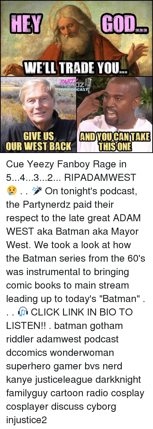"Batmane: GOD  HEY  WELL TRADE YOU  II HPOODCASTA  GIVE US  ANDYOU CAN TAKE  OUR WEST BACK  THIS ONE Cue Yeezy Fanboy Rage in 5...4...3...2... RIPADAMWEST 😢 . . 🎤 On tonight's podcast, the Partynerdz paid their respect to the late great ADAM WEST aka Batman aka Mayor West. We took a look at how the Batman series from the 60's was instrumental to bringing comic books to main stream leading up to today's ""Batman"" . . . 🎧 CLICK LINK IN BIO TO LISTEN!! . batman gotham riddler adamwest podcast dccomics wonderwoman superhero gamer bvs nerd kanye justiceleague darkknight familyguy cartoon radio cosplay cosplayer discuss cyborg injustice2"