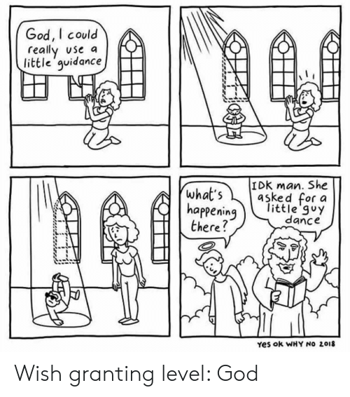 God, Dance, and Yes: God, I could  really use a  little'guidance  IDK man. She  asked for a  little'guy  dance  what's  happening  there?  Yes ok WHY NO 2018 Wish granting level: God