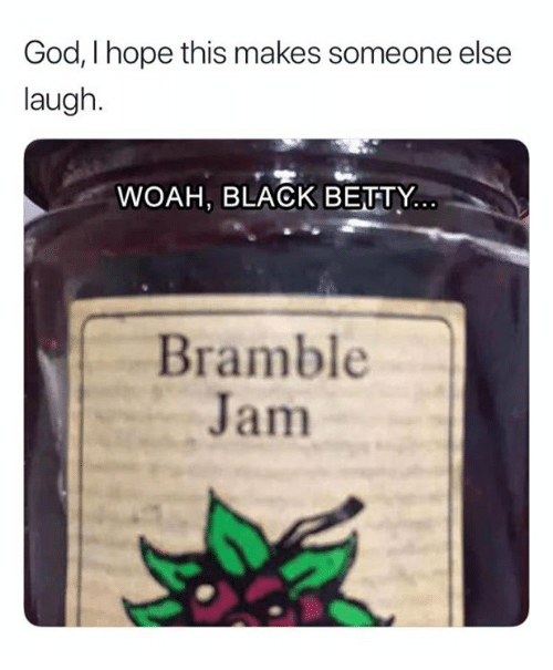 God, Black, and Hope: God, I hope this makes someone else  laugh.  WOAH, BLACK BEUTY  Bramble  Jam