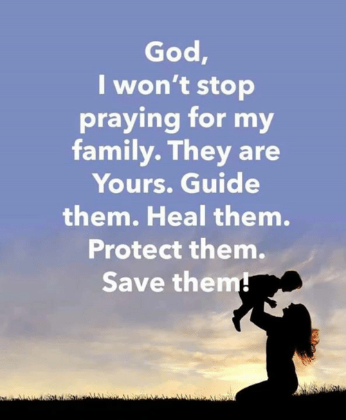 Family, God, and Memes: God,  I won't stop  praying for my  family. They are  Yours. Guide  them. Heal them.  Protect them.  Save them!
