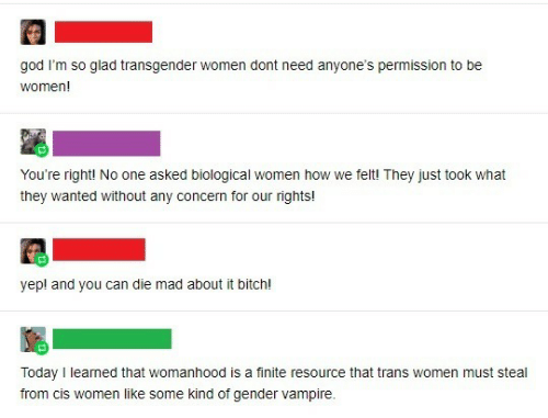 transgender: god I'm so glad transgender women dont need anyone's permission to be  women!  You're right! No one asked biological women how we felt! They just took what  they wanted without any concern for our rights!  yep! and you can die mad about it bitch!  Today I leamed that womanhood is a finite resource that trans women must steal  from cis women like some kind of gender vampire.
