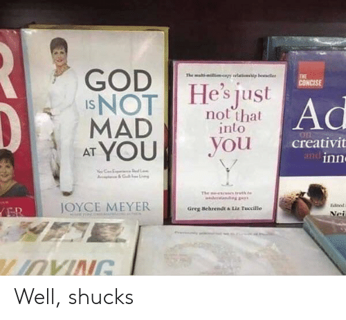 meyer: GOD  INOT  MAD  AT YOU  The mal-ilicapy rlations  p besteller  THE  CONCISE  He's just  Ad  not that  into  you  creativit  andinn  L  The  uth t  nder  diggay  JOYCE MEYER  Ealite  ER  Greg Behrendt &Liz Tuccillo  Nei  LIOVING Well, shucks