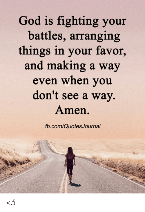 fb.com: God is fighting your  battles, arranging  things in your favor,  and making a way  even when you  don't see a way.  Amen.  fb.com/QuotesJournal <3