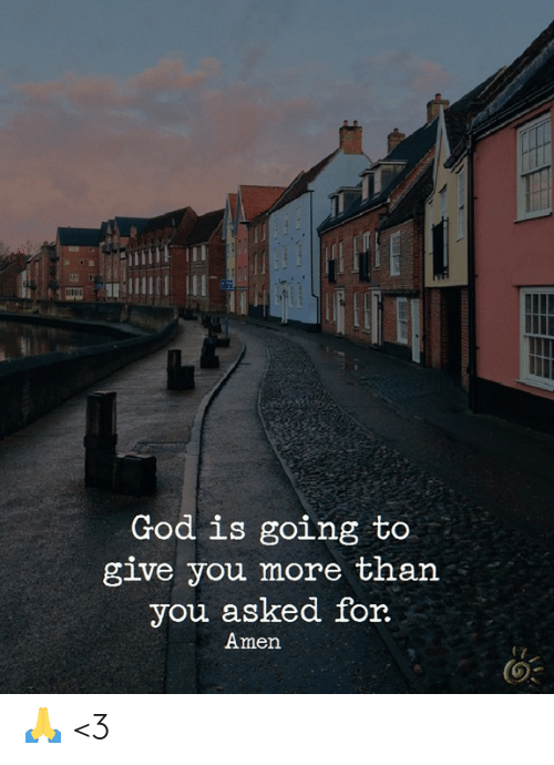 God, Memes, and 🤖: God is going to  give you more than  you asked for  Amen 🙏 <3