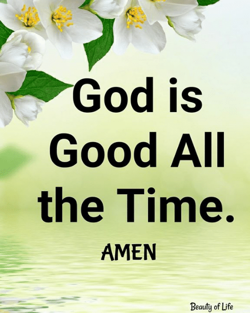 God, Life, and Memes: God is  Good All  the Time.  AMEN  Beauty of Life