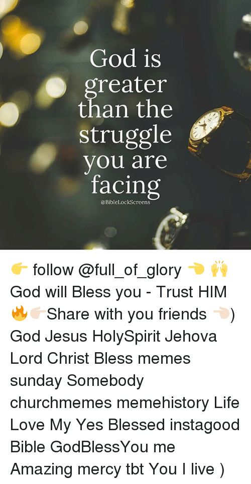 Meme History : God is  reater  than the  struggle  vou are  facing  @BibleLockScreens 👉 follow @full_of_glory 👈 🙌 God will Bless you - Trust HIM 🔥👉🏻Share with you friends 👈🏻) God Jesus HolySpirit Jehova Lord Christ Bless memes sunday Somebody churchmemes memehistory Life Love My Yes Blessed instagood Bible GodBlessYou me Amazing mercy tbt You I live )