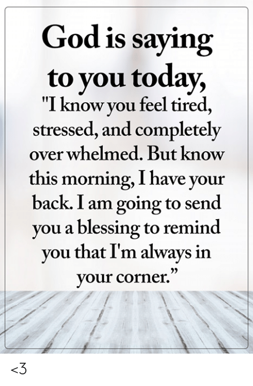 """God, Memes, and Today: God is saying  to you today,  """"I know you feel tired,  stressed, and completely  over whelmed. But know  this morning, I have your  back. I am going to send  you a blessing to remind  you that I'm always in  your corner."""" <3"""