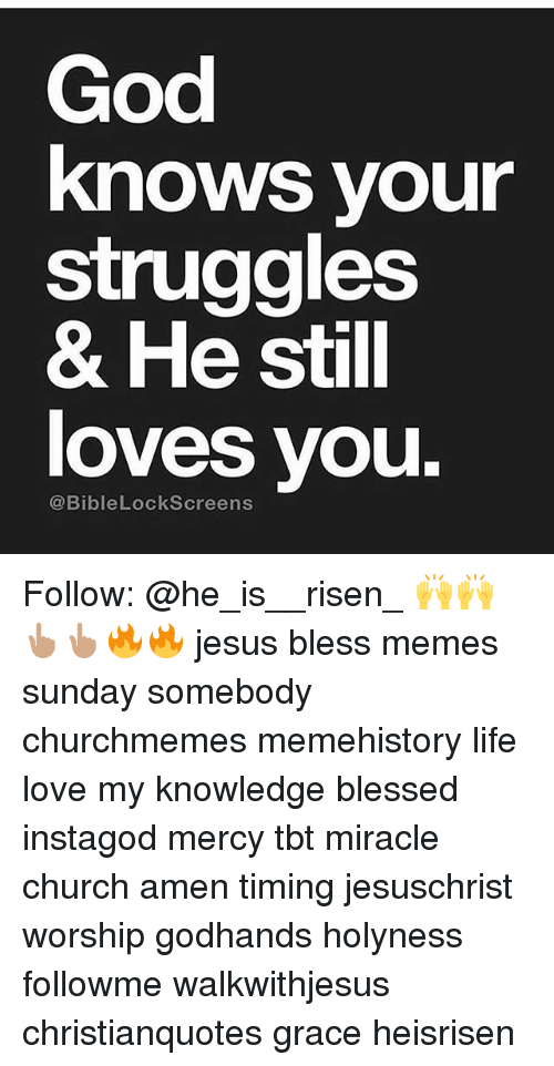 Meme History : God  knows your  struggles  & He still  loves youu.  @BibleLockScreens Follow: @he_is__risen_ 🙌🙌👆🏽👆🏽🔥🔥 jesus bless memes sunday somebody churchmemes memehistory life love my knowledge blessed instagod mercy tbt miracle church amen timing jesuschrist worship godhands holyness followme walkwithjesus christianquotes grace heisrisen