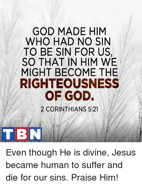 No Sin: GOD MADE HIM  WHO HAD NO SIN  TO BE SIN FOR US,  SO THAT IN HIM WE  MIGHT BECOME THE  RIGHTEOUSNESS  OF GOD.  2 CORINTHIANS 5:21  TBN Even though He is divine, Jesus became human to suffer and die for our sins. Praise Him!