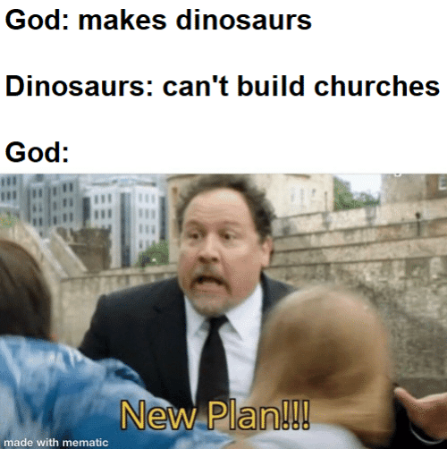 Plan: God: makes dinosaurs  Dinosaurs: can't build churches  God:  New Plan!!!  made with mematic