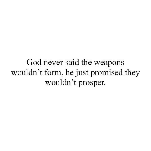 prosper: God never said the weapons  wouldn't form, he just promised they  wouldn't prosper.