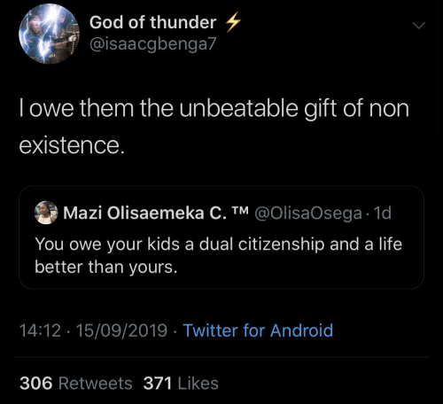 Non: God of thunder  @isaacgbenga7  Towe them the unbeatable gift of non  existence.  Mazi Olisaemeka C. TM @OIlisaOsega 1d  You owe your kids a dual citizenship and a life  better than yours.  14:12 15/09/2019 Twitter for Android  306 Retweets 371 Likes
