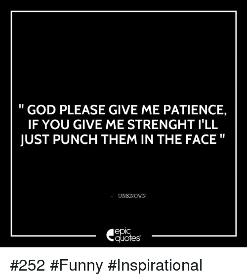 Funny Inspirational: GOD PLEASE GIVE ME PATIENCE,  IF YOU GIVE ME STRENGHT ILL  JUST PUNCH THEM IN THE FACE  UNKNOWN  epIC  quotes #252 #Funny #Inspirational
