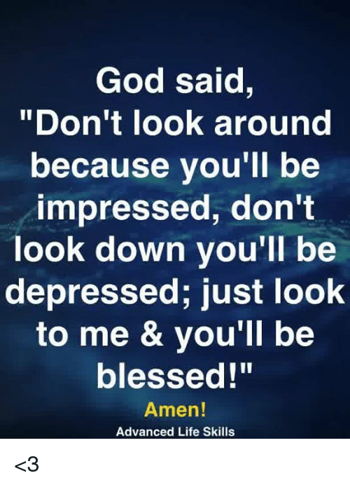 "Blessed, God, and Life: God said,  ""Don't look around  because you'll be  impressed, don't  look down you'll be  depressed; just look  to me & vou'll be  blessed!""  Amen!  Advanced Life Skills <3"