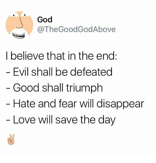 God, Love, and Memes: God  @TheGoodGodAbove  I believe that in the end:  Evil shall be defeated  Good shall triumph  Hate and fear will disappear  Love will save the day