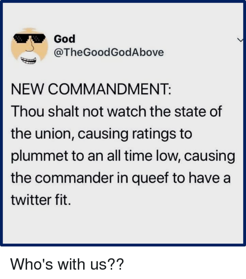 God, Twitter, and Time: God  @TheGoodGodAbove  NEW COMMANDMENT:  Thou shalt not watch the state of  the union, causing ratings to  plummet to an all time low, causing  the commander in queef to have a  twitter fit. Who's with us??