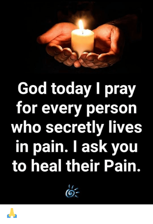 I Ask You: God today I pray  for every person  who secretly lives  in pain. I ask you  to heal their Pain. 🙏