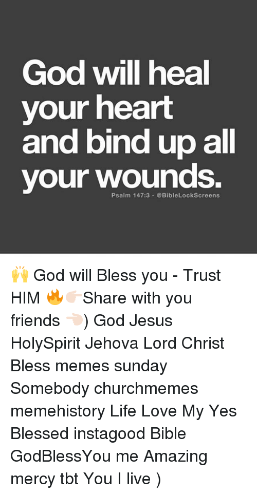Meme History : God will heal  your heart  and bind up all  your wounds.  Psalm 147:3-@BibleLockScreens 🙌 God will Bless you - Trust HIM 🔥👉🏻Share with you friends 👈🏻) God Jesus HolySpirit Jehova Lord Christ Bless memes sunday Somebody churchmemes memehistory Life Love My Yes Blessed instagood Bible GodBlessYou me Amazing mercy tbt You I live )
