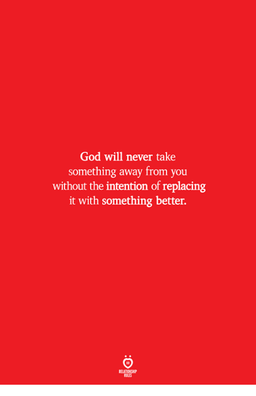 God, Never, and Will: God will never take  something away from you  without the intention of replacing  it with something better.  ELATIONSW  ILES