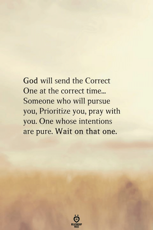 Time Someone: God will send the Correct  One at the correct time..  Someone who will pursue  you, Prioritize you, pray with  you. One whose intentions  are pure. Wait on that one.  RELATIONGHP
