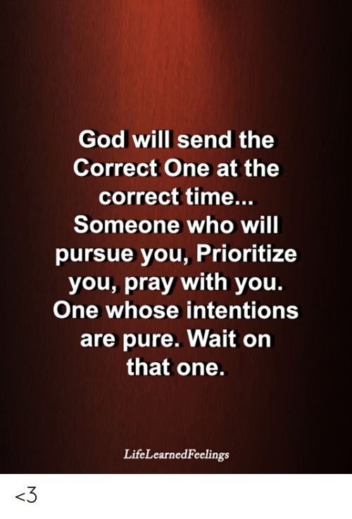 Time Someone: God will send the  Correct One at the  correct time...  Someone who will  pursue you, Prioritize  you, pray with you.  One whose intentions  are pure. Wait on  that one.  LifeLearnedFeelings <3