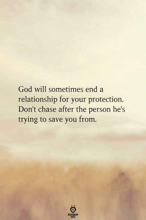God, Chase, and Will: God will sometimes end a  relationship for your protection.  Don't chase after the person he's  trying to save you from.