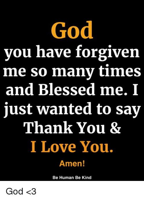Blessed, God, and Love: God  you have forgiven  me so manv times  and Blessed me. I  just wanted to say  Thank You &  I Love You.  Amen!  Be Human Be Kind God <3