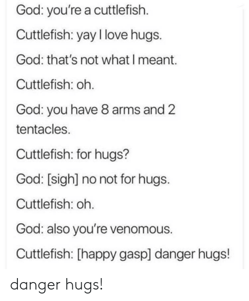 God, Love, and Happy: God: you're a cuttlefish  Cuttlefish: yay I love hugs.  God: that's not what I meant.  Cuttlefish: oh.  God: you have 8 arms and 2  tentacles.  Cuttlefish: for hugs?  God: [sigh] no not for hugs.  Cuttlefish: oh.  God: also you're venomous.  Cuttlefish: [happy gasp] danger hugs! danger hugs!