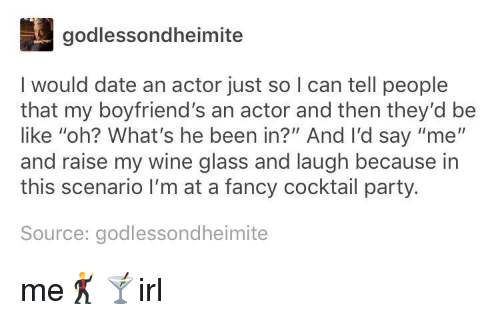 """Be Like, Party, and Wine: godlessondheimite  I would date an actor just so I can tell people  that my boyfriend's an actor and then they'd be  like """"oh? What's he been in?"""" And I'd say """"me""""  and raise my wine glass and laugh because in  this scenario I'm at a fancy cocktail party.  Source: godlessondheimite me🕺🍸irl"""