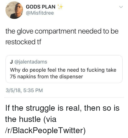 Dispenser: GODS PLAN  @Misfitdree  the glove compartment needed to be  restocked tf  J @jalentadams  Why do people feel the need to fucking take  75 napkins from the dispenser  3/5/18, 5:35 PM <p>If the struggle is real, then so is the hustle (via /r/BlackPeopleTwitter)</p>