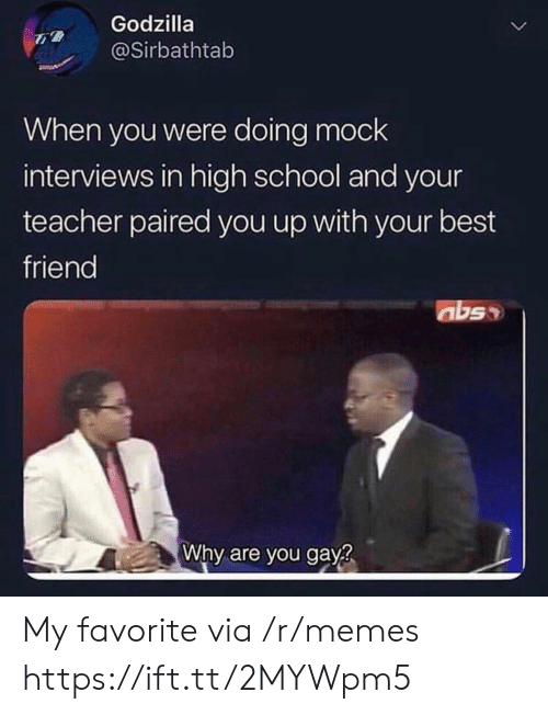 abs: Godzilla  @Sirbathtab  When you were doing mock  interviews in high school and your  teacher paired you up with your best  friend  abs  Why are you gay? My favorite via /r/memes https://ift.tt/2MYWpm5