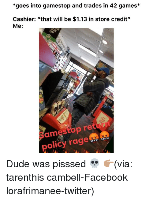 """Dude, Facebook, and Funny: *goes into gamestop and trades in 42 games*  Cashier: """"that will be $1.13 in store credit""""  Me:  ame  stop retun  policy rage Dude was pisssed 💀 👉🏽(via: tarenthis cambell-Facebook lorafrimanee-twitter)"""
