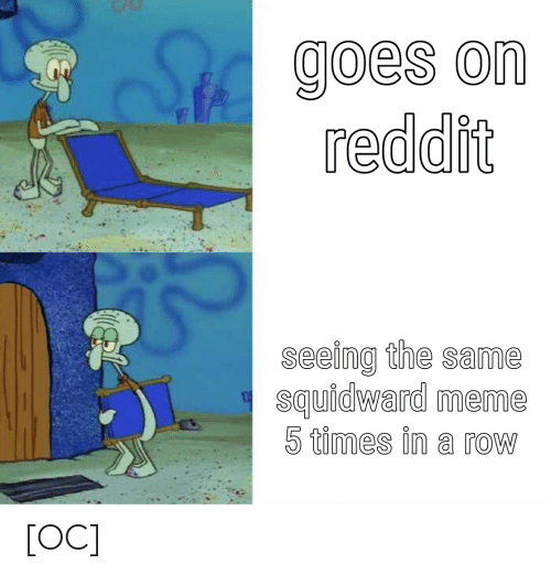 Meme, Reddit, and SpongeBob: goes on  reddit  seeing the same  squidward meme  5 times in a row [OC]