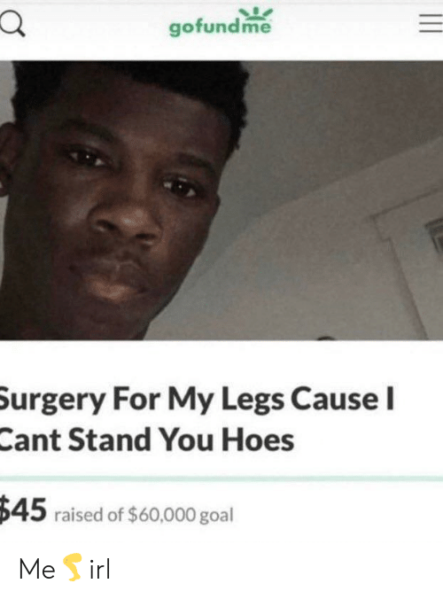 Hoes, Goal, and Surgery: gofundme  Surgery For My Legs Cause I  Cant Stand You Hoes  $45 raised of $60,000 goal Me🦵irl