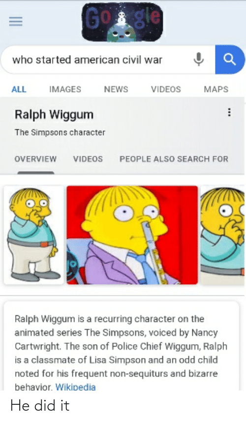 Lisa Simpson: Gogle  who started american civil war  ALL  IMAGES  NEWS  VIDEOS  MAPS  Ralph Wiggum  The Simpsons character  PEOPLE ALSO SEARCH FOR  OVERVIEW  VIDEOS  Ralph Wiggum is a recurring character on the  animated series The Simpsons, voiced by Nancy  Cartwright. The son of Police Chief Wiggum, Ralph  is a classmate of Lisa Simpson and an odd child  noted for his frequent non-sequiturs and bizarre  behavior. Wikipedia He did it