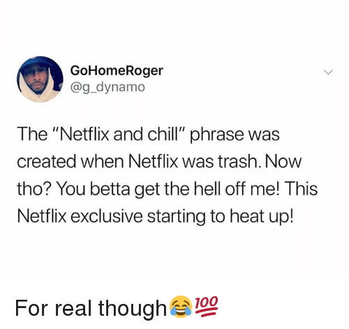 "Chill, Netflix, and Netflix and Chill: GoHomeRoger  @g_dynamo  The ""Netflix and chill"" phrase was  created when Netflix was trash. Now  tho? You betta get the hell off me! This  Netflix exclusive starting to heat up! For real though😂💯"
