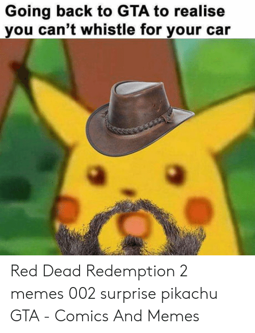 Pikachu Shocked Meme: Going back to GTA to realise  you can't whistle for your car Red Dead Redemption 2 memes 002 surprise pikachu GTA - Comics And Memes