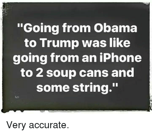 """Iphone, Obama, and Trump: """"Going from Obama  to Trump was like  going from an iPhone  to 2 soup cans and  some string."""" Very accurate."""