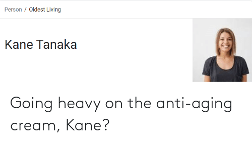 kane: Going heavy on the anti-aging cream, Kane?