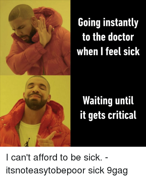 9gag, Doctor, and Memes: Going instantly  to the doctor  when I feel sick  Waiting until  it gets critical I can't afford to be sick.⠀ -⠀ itsnoteasytobepoor sick 9gag