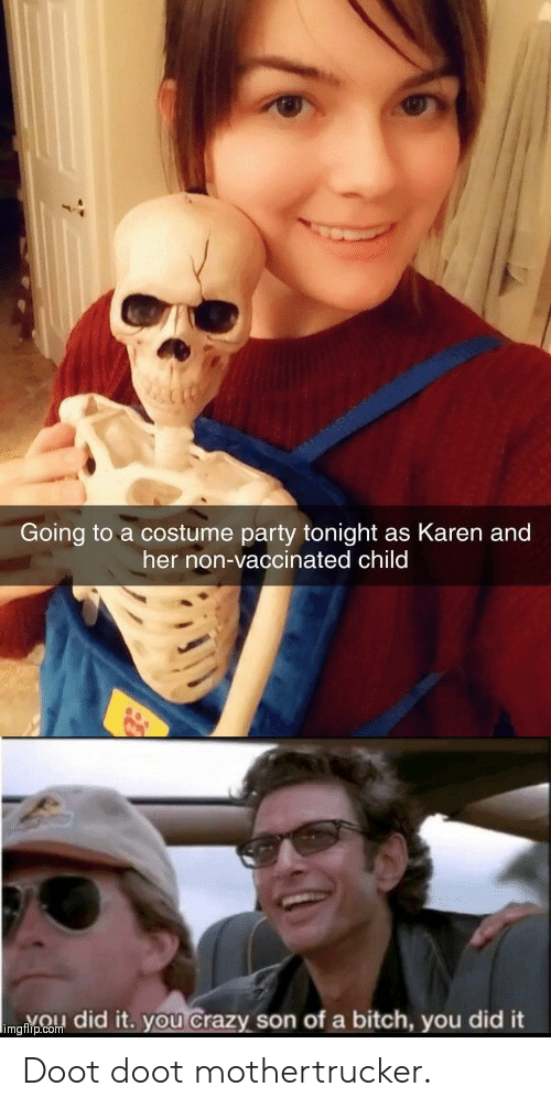 you did it: Going to a costume party tonight as Karen and  her non-vaccinated child  imgnpCo did it. you Crazy son of a bitch, you did it Doot doot mothertrucker.