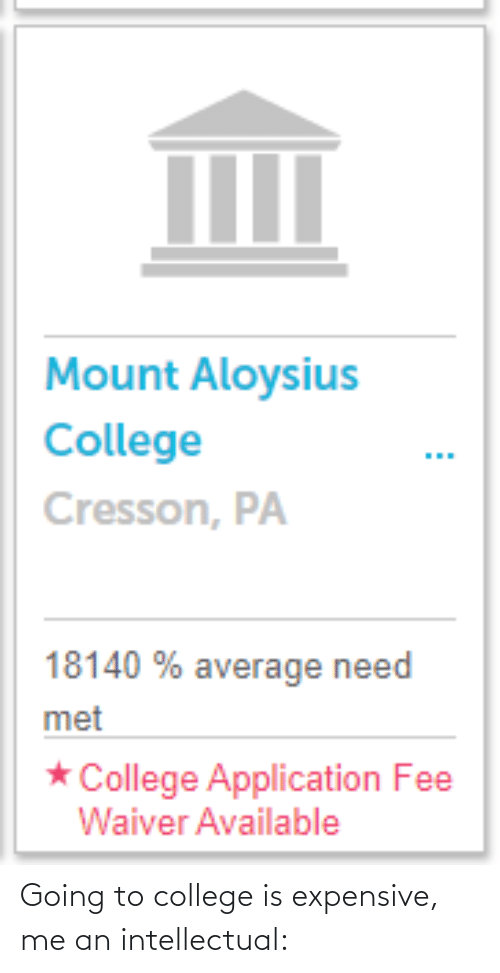 intellectual: Going to college is expensive, me an intellectual: