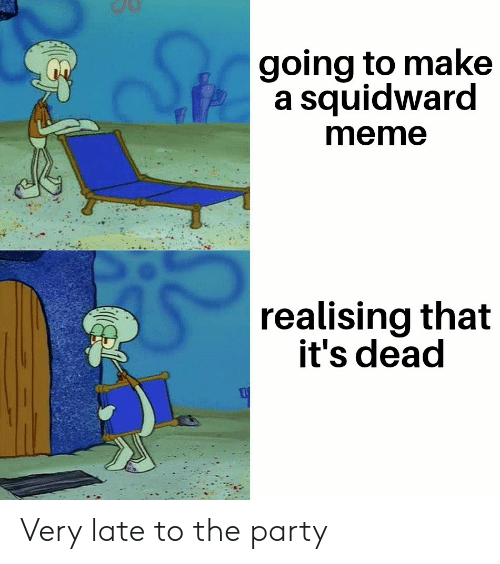 Meme, Party, and Squidward: going to make  a squidward  meme  realising that  it's dead Very late to the party