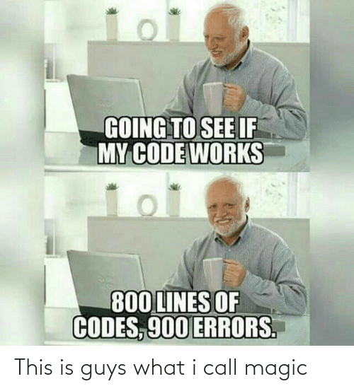 I Call: GOING TO SEE IF  MY CODE WORKS  800 LINES OF  CODES, 900 ERRORS. This is guys what i call magic