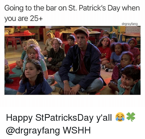 Memes, Wshh, and Happy: Going to the bar on St. Patrick's Day when  you are 25+  drgrayfang Happy StPatricksDay y'all 😂🍀 @drgrayfang WSHH