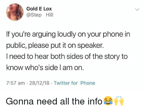 Phone, Twitter, and Hood: Gold E Lox  @Step Hill  If you're arguing loudly on your phone in  public, please put it on speaker.  I need to hear both sides of the story to  know who's side l am on.  7:57 am 28/12/18 Twitter for Phone Gonna need all the info😂🙌