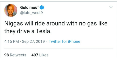 sep: Gold mouf  @lute_west9  Niggas will ride around with no gas like  they drive a Tesla.  4:15 PM · Sep 27, 2019 · Twitter for iPhone  497 Likes  98 Retweets