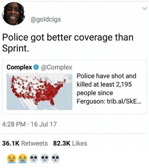 Ferguson: @goldcigs  Police got better coverage tharn  Sprint.  Complex@Complex  Police have shot and  killed at least 2,195  people since  Ferguson: trib.al/SkE..  4:28 PM 16 Jul 17  36.1K Retweets 82.3K Likes 😭😭💀💀💀